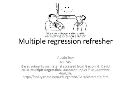 Multiple regression refresher Austin Troy NR 245 Based primarily on material accessed from Garson, G. David 2010. Multiple Regression. Statnotes: Topics.