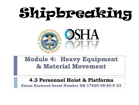 Shipbreaking Module 4: Heavy Equipment & Material Movement 4.3 Personnel Hoist & Platforms Susan Harwood Grant Number SH-17820-08-60-F-23.