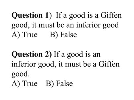 Question 1) If a good is a Giffen good, it must be an inferior good A) True B) False Question 2) If a good is an inferior good, it must be a Giffen good.