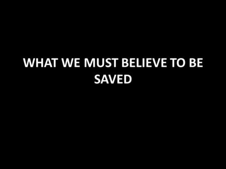 WHAT WE MUST BELIEVE TO BE SAVED. BELIEF IS NECESSARY FOR SALVATION Hebrews 11:1,6 necessary to please God Must believe that He is (but not enough James.