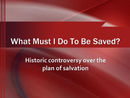 What Must I Do To Be Saved? Historic controversy over the plan of salvation.