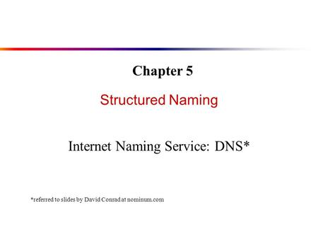 Structured Naming Internet Naming Service: DNS* Chapter 5 *referred to slides by David Conrad at nominum.com.
