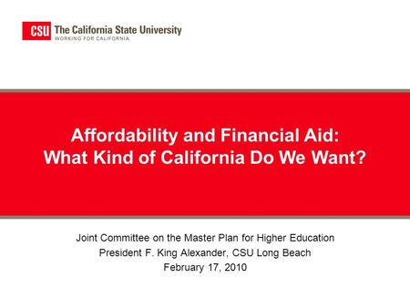 Affordability and Financial Aid: What Kind of California Do We Want? Joint Committee on the Master Plan for Higher Education President F. King Alexander,