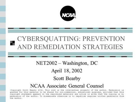 CYBERSQUATTING: PREVENTION AND REMEDIATION STRATEGIES NET2002 – Washington, DC April 18, 2002 Scott Bearby NCAA Associate General Counsel Copyright Scott.