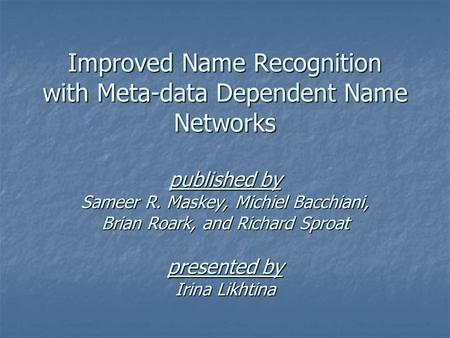 Improved Name Recognition with Meta-data Dependent Name Networks published by Sameer R. Maskey, Michiel Bacchiani, Brian Roark, and Richard Sproat presented.
