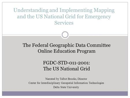 Understanding and Implementing Mapping and the US National Grid for Emergency Services The Federal Geographic Data Committee Online Education Program FGDC-STD-011-2001: