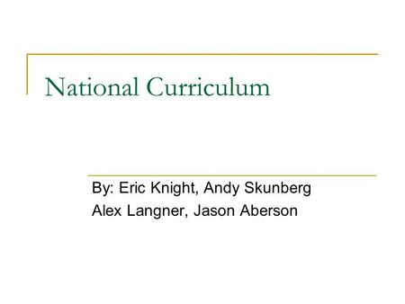 National Curriculum By: Eric Knight, Andy Skunberg Alex Langner, Jason Aberson.