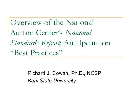 "Overview of the National Autism Center's National Standards Report: An Update on ""Best Practices"" Richard J. Cowan, Ph.D., NCSP Kent State University."