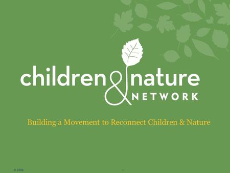 Building a Movement to Reconnect Children & Nature © 2008 1.
