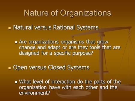 Nature of Organizations Natural versus Rational Systems Natural versus Rational Systems Are organizations organisms that grow change and adapt or are they.