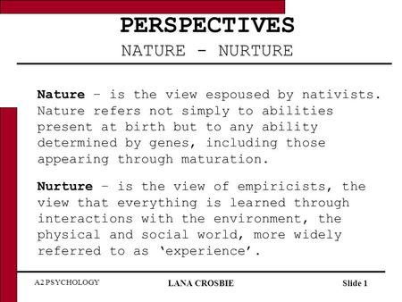 A2 PSYCHOLOGY LANA CROSBIESlide 1 PERSPECTIVES NATURE - NURTURE Nature – is the view espoused by nativists. Nature refers not simply to abilities present.