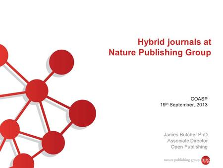 Hybrid journals at Nature Publishing Group COASP 19 th September, 2013 James Butcher PhD Associate Director Open Publishing.