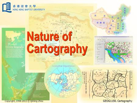 Copyright, 1998-2013 © Qiming Zhou GEOG1150. Cartography Nature of Cartography.
