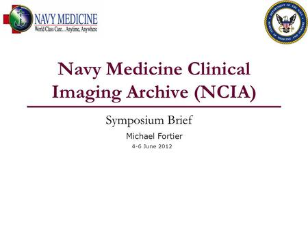 Navy Medicine Clinical Imaging Archive (NCIA) Symposium Brief Michael Fortier 4-6 June 2012.
