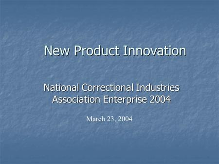 New Product Innovation National Correctional Industries Association Enterprise 2004 March 23, 2004.