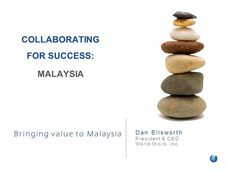 Bringing value to Malaysia Dan Ellsworth President & CEO World Micro, Inc. COLLABORATING FOR SUCCESS: MALAYSIA.