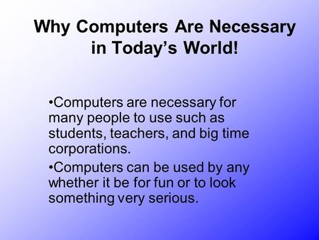 Why Computers Are Necessary in Today's World! Computers are necessary for many people to use such as students, teachers, and big time corporations. Computers.
