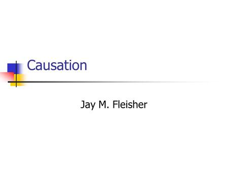 Causation Jay M. Fleisher. Causation Two types of medical research Bench work Epidemiology Bench work usually describes the underlying biology of disease.