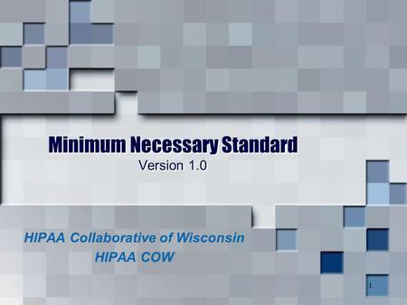 1 Minimum Necessary Standard Version 1.0 HIPAA Collaborative of Wisconsin HIPAA COW.