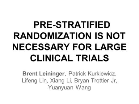 PRE-STRATIFIED RANDOMIZATION IS NOT NECESSARY FOR LARGE CLINICAL TRIALS Brent Leininger, Patrick Kurkiewicz, Lifeng Lin, Xiang Li, Bryan Trottier Jr, Yuanyuan.