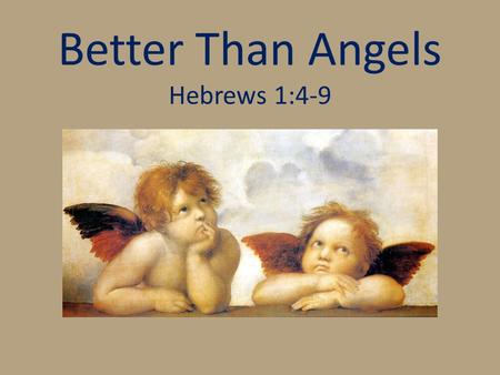 Better Than Angels Hebrews 1:4-9. Who Are We Talking About? Heb. 1:1-3 Heb. 2:1-4.