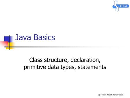 © Tomáš Kozel, Pavel Čech Java Basics Class structure, declaration, primitive data types, statements.