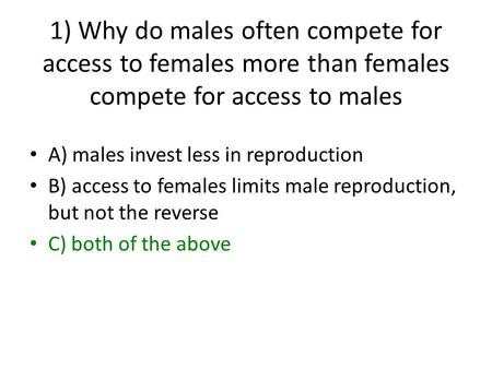1) Why do males often compete for access to females more than females compete for access to males A) males invest less in reproduction B) access to females.
