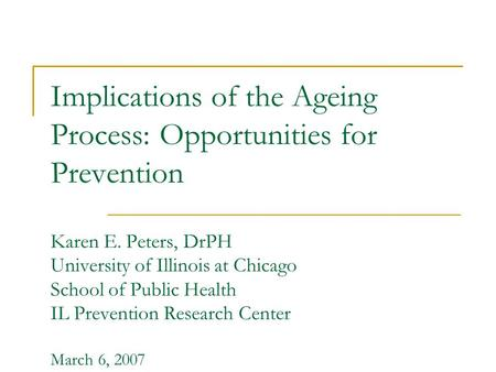 Implications of the Ageing Process: Opportunities for Prevention Karen E. Peters, DrPH University of Illinois at Chicago School of Public Health IL Prevention.