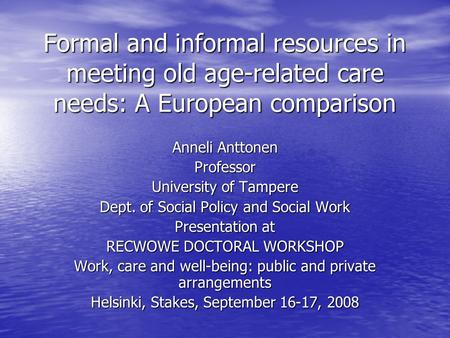 Formal and informal resources in meeting old age-related care needs: A European comparison Anneli Anttonen Professor University of Tampere Dept. of Social.