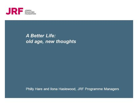 A Better Life: old age, new thoughts Philly Hare and Ilona Haslewood, JRF Programme Managers.