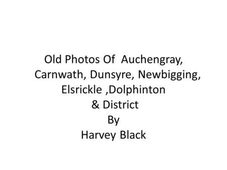 Old Photos Of Auchengray, Carnwath, Dunsyre, Newbigging, Elsrickle ,Dolphinton & District By Harvey Black.