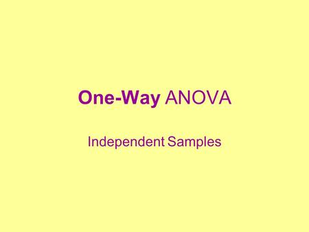 One-Way ANOVA Independent Samples. Basic Design Grouping variable with 2 or more levels Continuous dependent/criterion variable H  :  1 =  2 =... =