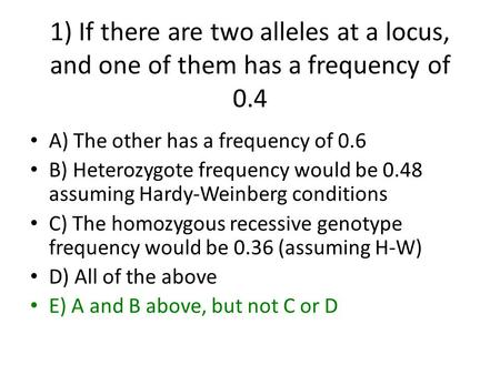 1) If there are two alleles at a locus, and one of them has a frequency of 0.4 A) The other has a frequency of 0.6 B) Heterozygote frequency would be 0.48.
