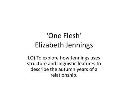 'One Flesh' Elizabeth Jennings LO) To explore how Jennings uses structure and linguistic features to describe the autumn years of a relationship.