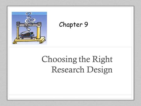 Chapter 9 Choosing the Right Research Design Chapter 9.