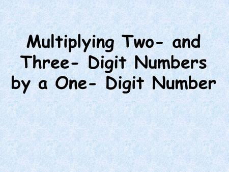 Multiplying Two- and Three- Digit Numbers by a One- Digit Number.