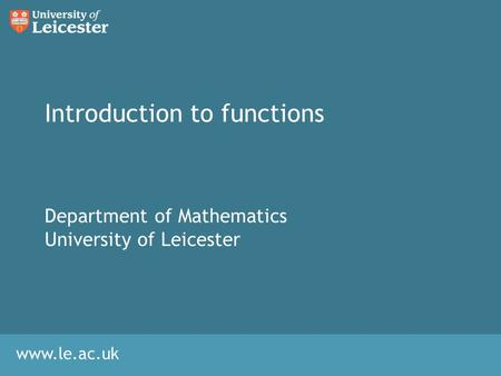 Www.le.ac.uk Introduction to <strong>functions</strong> Department <strong>of</strong> Mathematics University <strong>of</strong> Leicester.