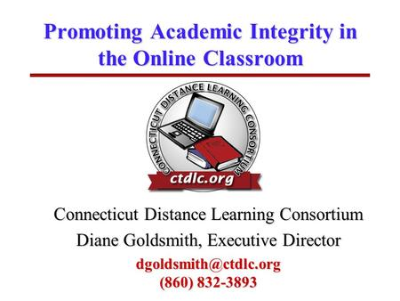 Promoting Academic Integrity in the Online Classroom Connecticut Distance Learning Consortium Diane Goldsmith, Executive Director