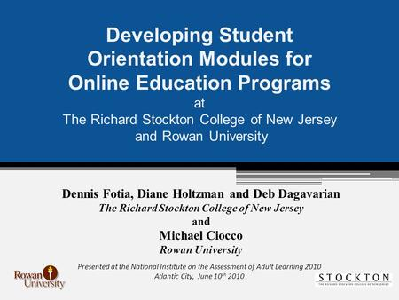 Developing Student Orientation Modules for Online Education Programs at The Richard Stockton College of New Jersey and Rowan University Dennis Fotia, Diane.