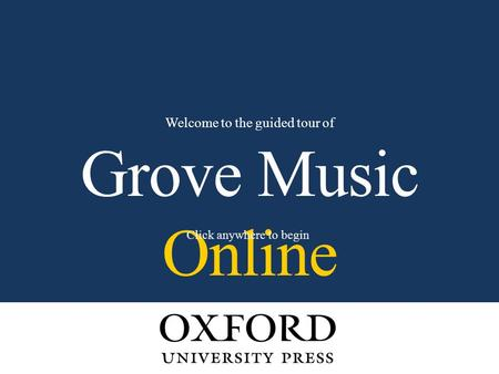 Grove Music Online Welcome to the guided tour of Click anywhere to begin.