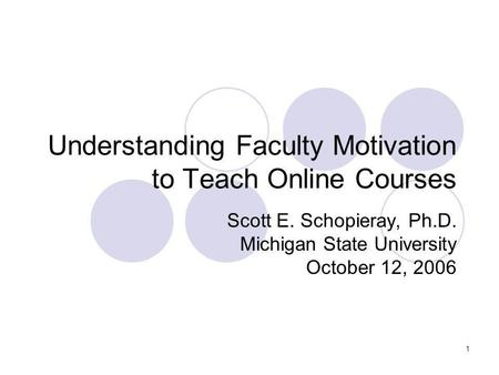 1 Understanding Faculty Motivation to Teach Online Courses Scott E. Schopieray, Ph.D. Michigan State University October 12, 2006.