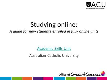 Studying online: A guide for new students enrolled in fully online units Academic Skills Unit Australian Catholic University.