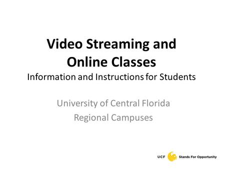 Video Streaming and Online Classes Information and Instructions for Students University of Central Florida Regional Campuses.