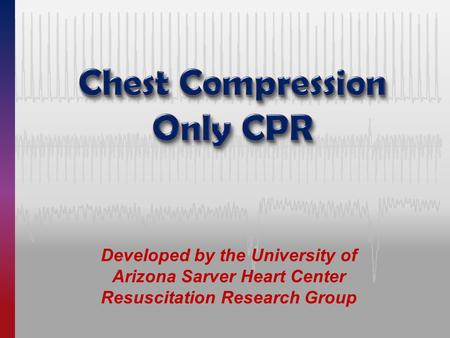 Developed by the University of Arizona Sarver Heart Center Resuscitation Research Group.