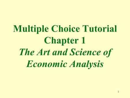 1 Multiple Choice Tutorial Chapter 1 The Art and Science of Economic Analysis.