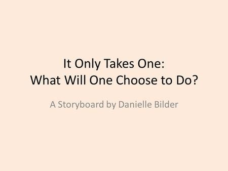 It Only Takes One: What Will One Choose to Do? A Storyboard by Danielle Bilder.