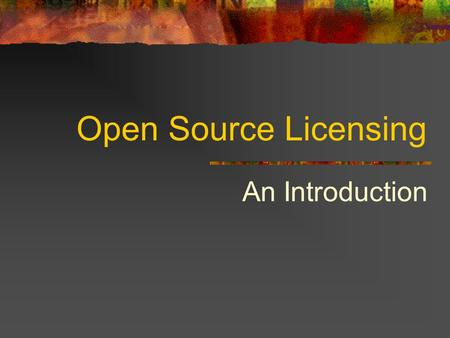 Open Source Licensing An Introduction. Presentation outline: Basic intellectual property law (Very) basic software History and philosophy of open source.
