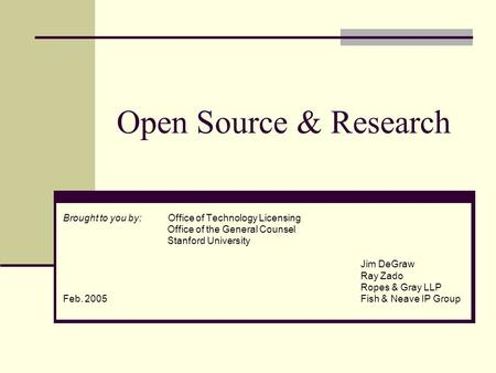 Open Source & Research Brought to you by: Office of Technology Licensing Office of the General Counsel Stanford University Jim DeGraw Ray Zado Ropes &