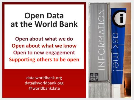 Open Data at the World Bank Open about what we do Open about what we know Open to new engagement Supporting.