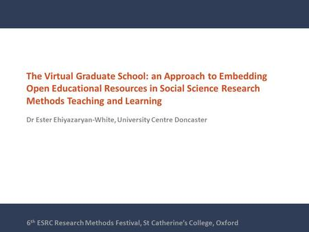 The Virtual Graduate School: an Approach to Embedding Open Educational Resources in Social Science Research Methods Teaching and Learning Dr Ester Ehiyazaryan-White,